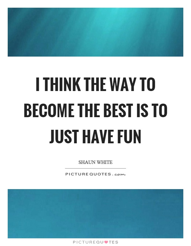 I think the way to become the best is to just have fun Picture Quote #1