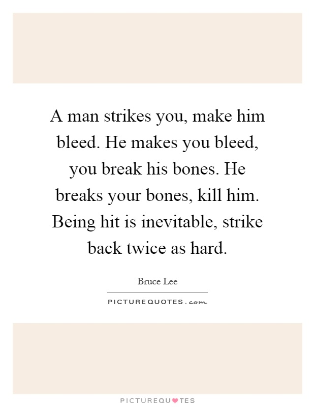 A man strikes you, make him bleed. He makes you bleed, you break his bones. He breaks your bones, kill him. Being hit is inevitable, strike back twice as hard Picture Quote #1