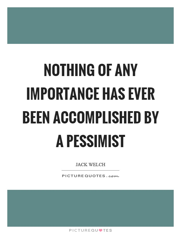 Nothing of any importance has ever been accomplished by a pessimist Picture Quote #1