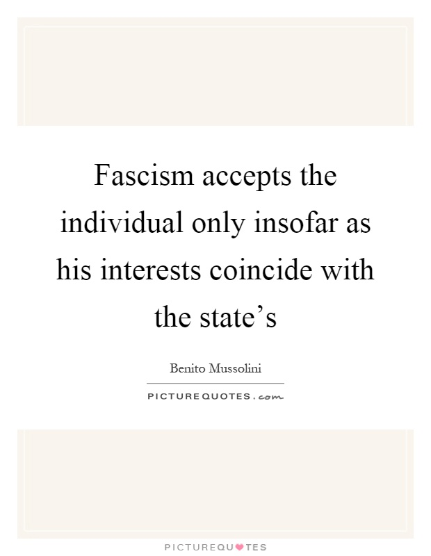 Fascism accepts the individual only insofar as his interests coincide with the state's Picture Quote #1