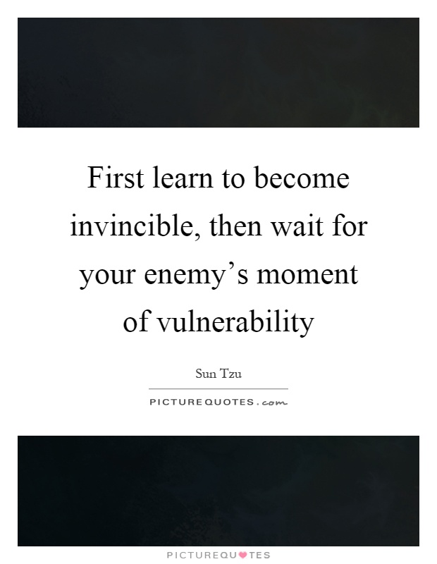 First learn to become invincible, then wait for your enemy's moment of vulnerability Picture Quote #1