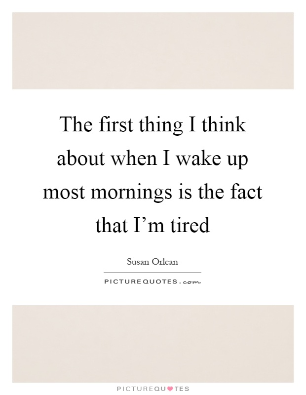 The first thing I think about when I wake up most mornings is the fact that I'm tired Picture Quote #1