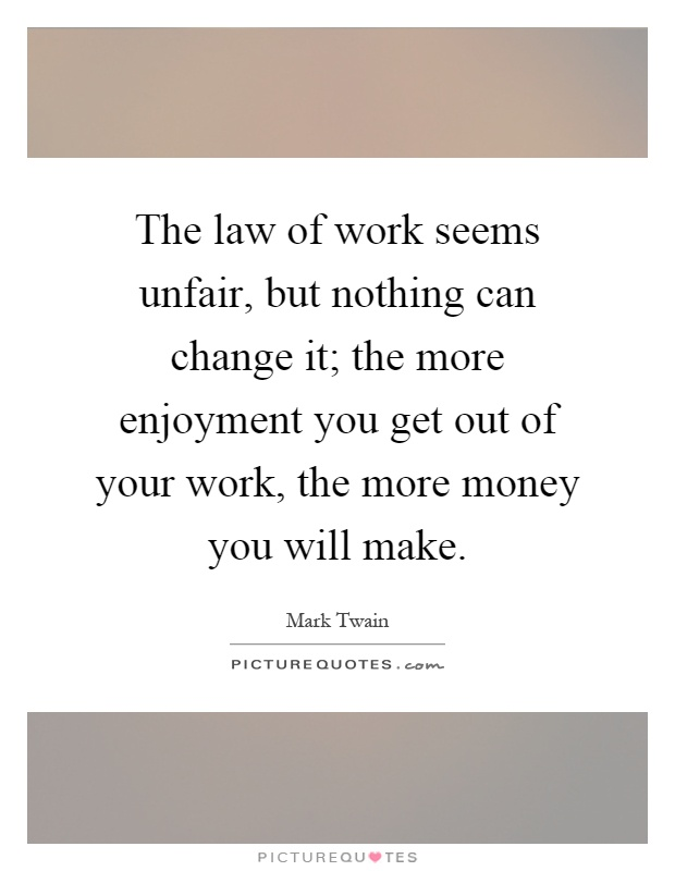 The law of work seems unfair, but nothing can change it; the more enjoyment you get out of your work, the more money you will make Picture Quote #1