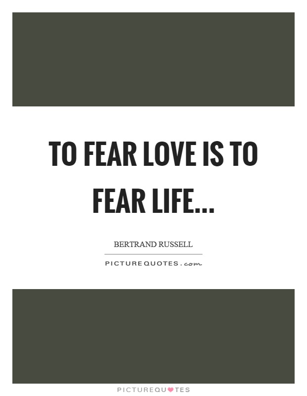 To fear love is to fear life Picture Quote #1