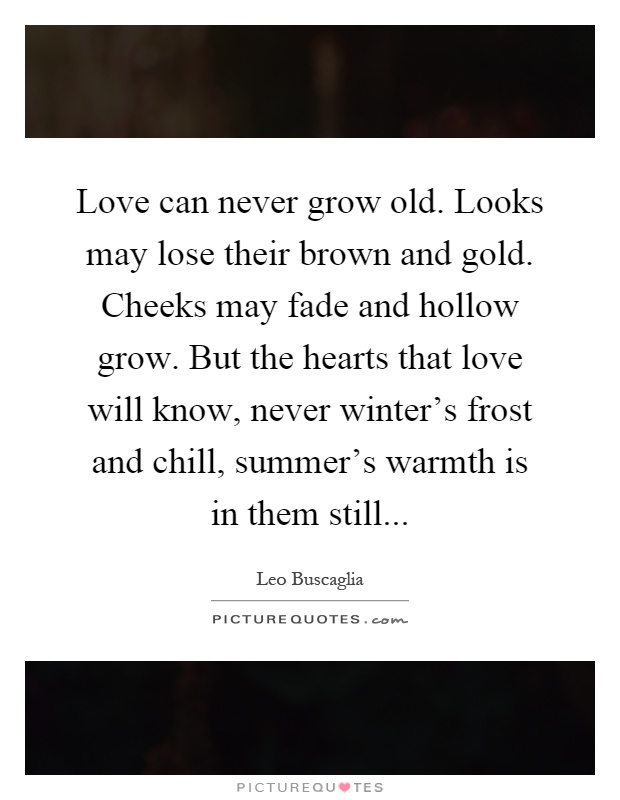 Love can never grow old. Looks may lose their brown and gold. Cheeks may fade and hollow grow. But the hearts that love will know, never winter's frost and chill, summer's warmth is in them still Picture Quote #1