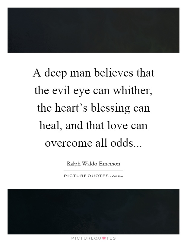 A deep man believes that the evil eye can whither, the heart's blessing can heal, and that love can overcome all odds Picture Quote #1