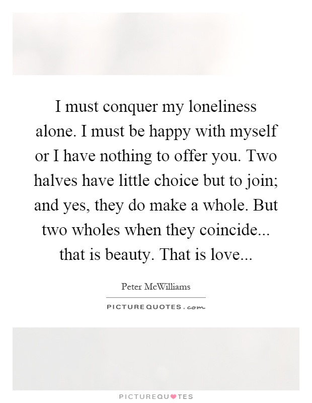 I must conquer my loneliness alone. I must be happy with myself or I have nothing to offer you. Two halves have little choice but to join; and yes, they do make a whole. But two wholes when they coincide... that is beauty. That is love Picture Quote #1