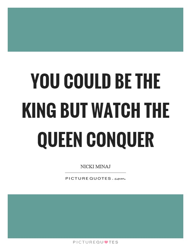 You could be the king but watch the queen conquer Picture Quote #1