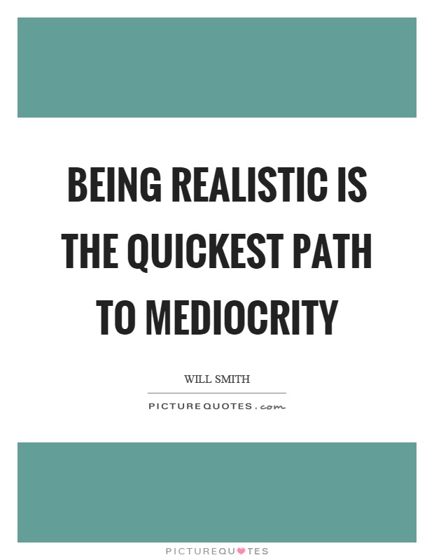 Being realistic is the quickest path to mediocrity Picture Quote #1
