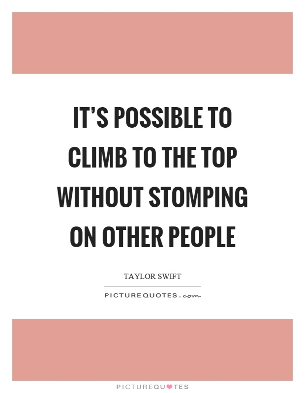 It's possible to climb to the top without stomping on other people Picture Quote #1