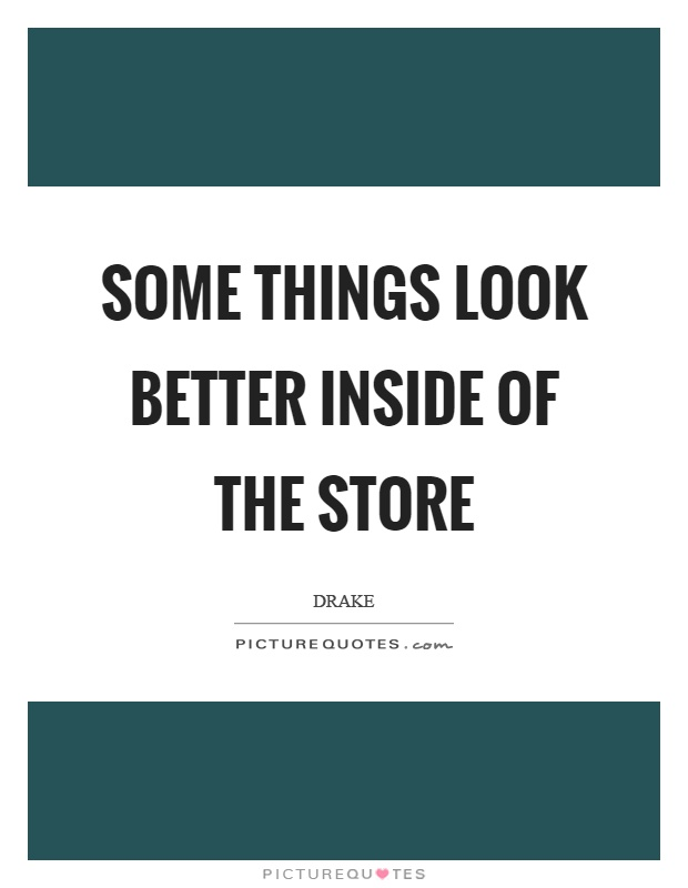 Some things look better inside of the store Picture Quote #1