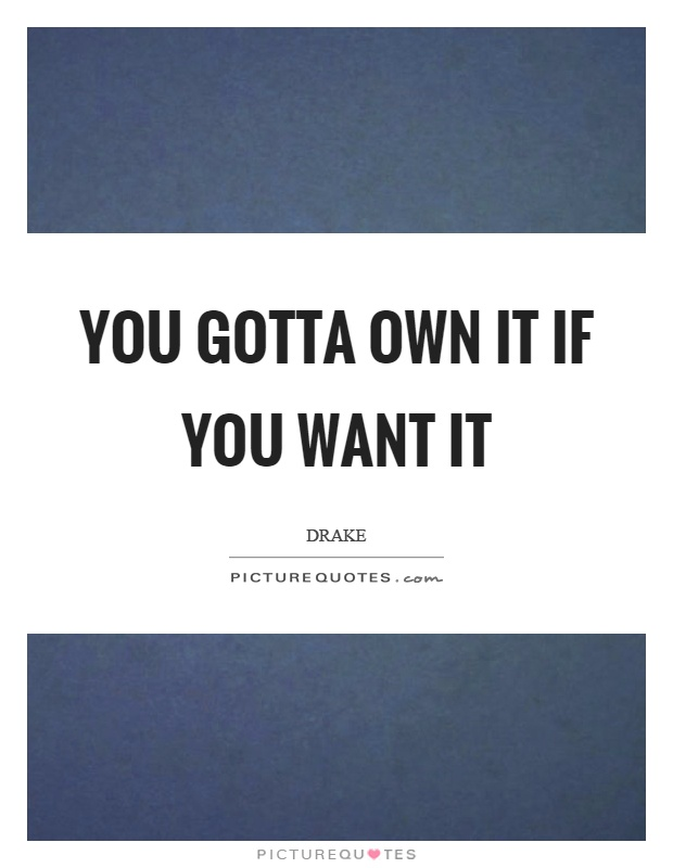 You gotta own it if you want it Picture Quote #1