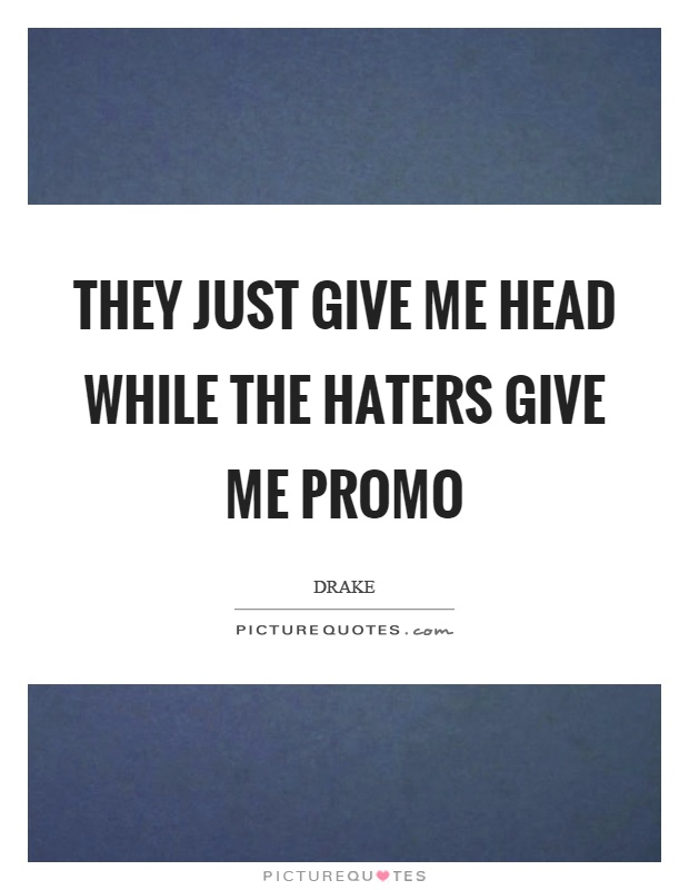 They just give me head while the haters give me promo Picture Quote #1
