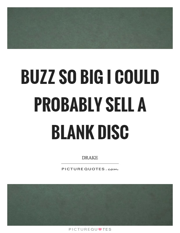 Buzz so big I could probably sell a blank disc Picture Quote #1