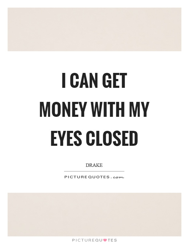 I can get money with my eyes closed Picture Quote #1