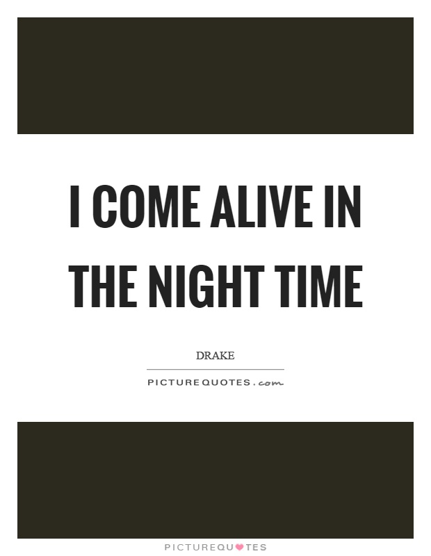 I come alive in the night time Picture Quote #1