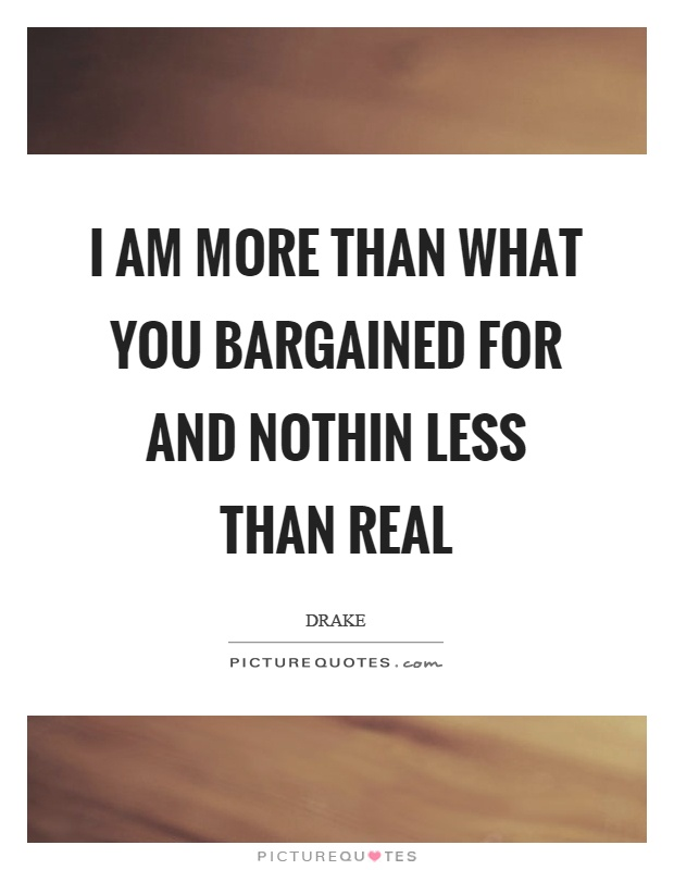 I am more than what you bargained for and nothin less than real Picture Quote #1