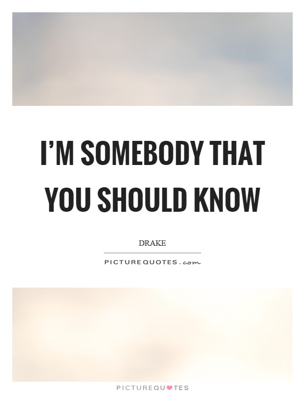 I'm somebody that you should know Picture Quote #1