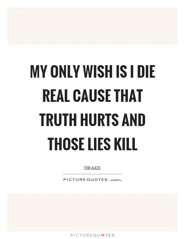 My only wish is I die real cause that truth hurts and those lies kill Picture Quote #1