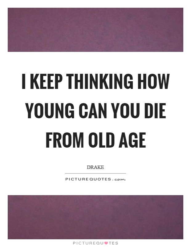 I keep thinking how young can you die from old age Picture Quote #1