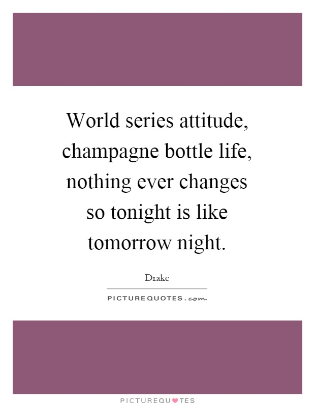 World series attitude, champagne bottle life, nothing ever changes so tonight is like tomorrow night Picture Quote #1