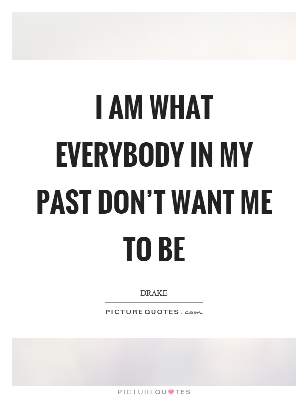 I am what everybody in my past don't want me to be Picture Quote #1