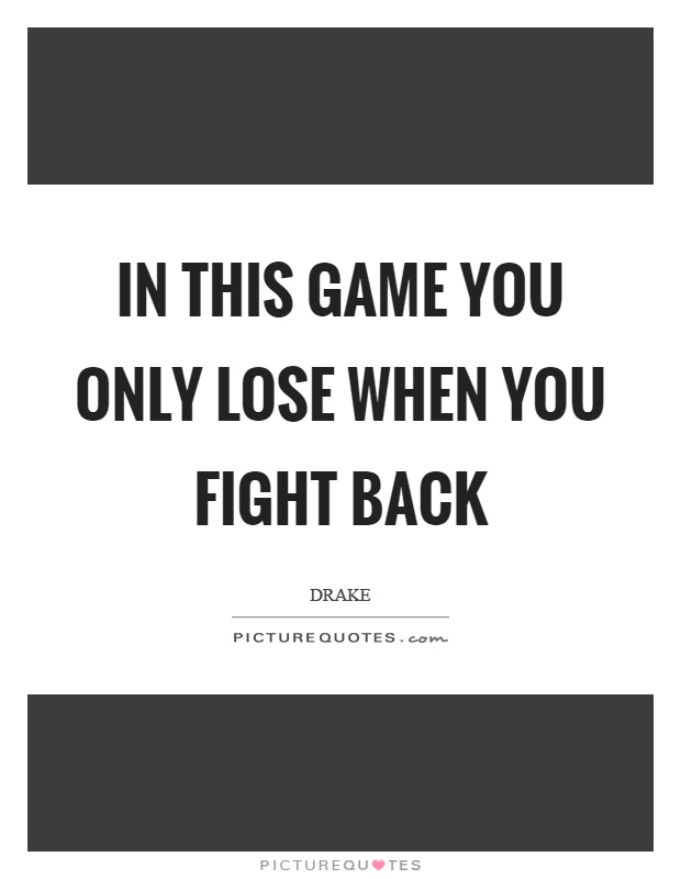 In this game you only lose when you fight back Picture Quote #1