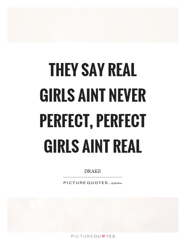 They say real girls aint never perfect, perfect girls aint real Picture Quote #1