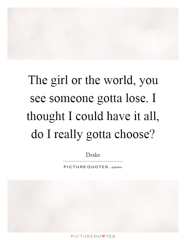 The girl or the world, you see someone gotta lose. I thought I could have it all, do I really gotta choose? Picture Quote #1