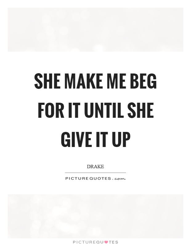 She make me beg for it until she give it up Picture Quote #1