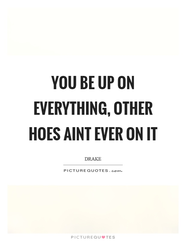 You be up on everything, other hoes aint ever on it Picture Quote #1