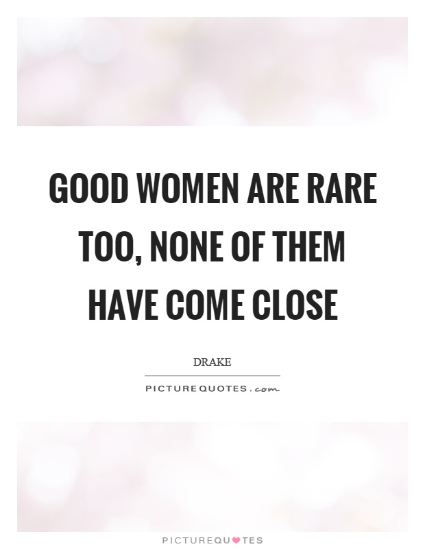 Good women are rare too, none of them have come close Picture Quote #1