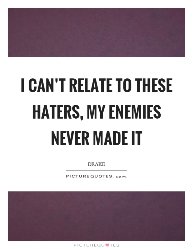 I can't relate to these haters, my enemies never made it Picture Quote #1