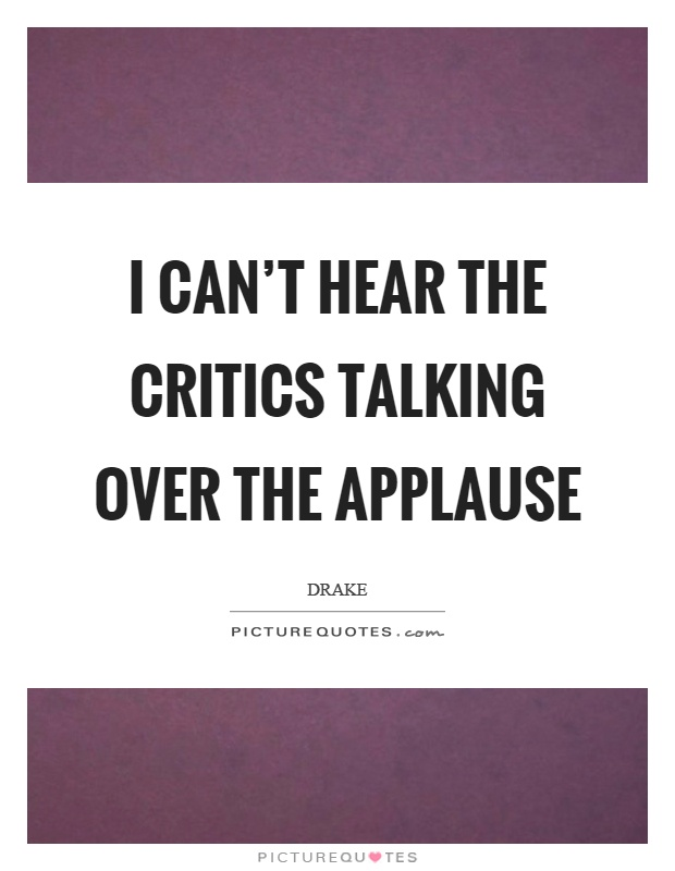 I can't hear the critics talking over the applause Picture Quote #1