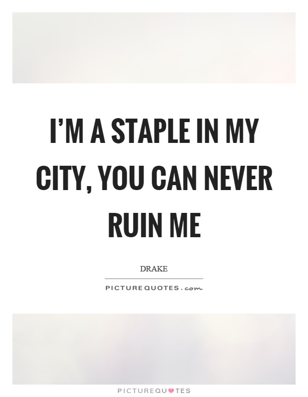 I'm a staple in my city, you can never ruin me Picture Quote #1