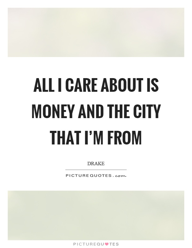 All I care about is money and the city that I'm from Picture Quote #1