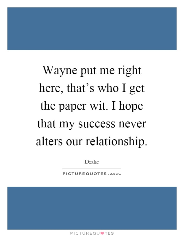 Wayne put me right here, that's who I get the paper wit. I hope that my success never alters our relationship Picture Quote #1