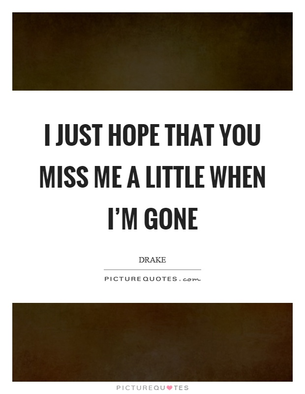 I just hope that you miss me a little when I\'m gone ...