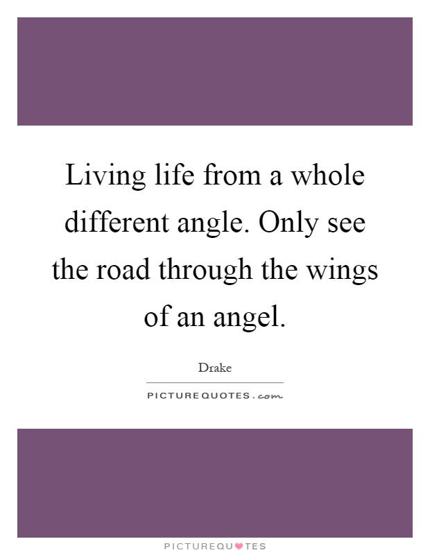 Living life from a whole different angle. Only see the road through the wings of an angel Picture Quote #1