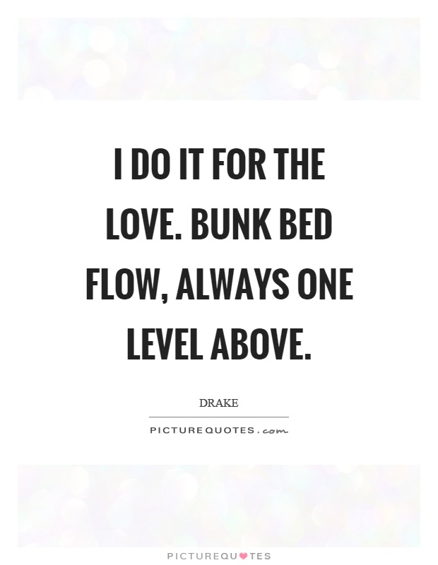 I do it for the love. Bunk bed flow, always one level above Picture Quote #1
