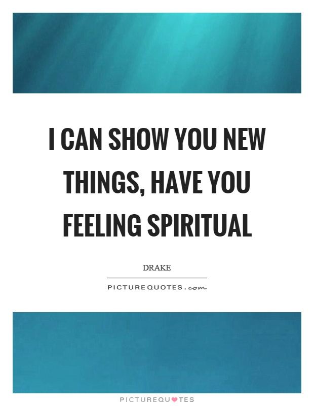 I can show you new things, have you feeling spiritual Picture Quote #1
