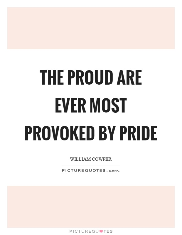 The proud are ever most provoked by pride Picture Quote #1