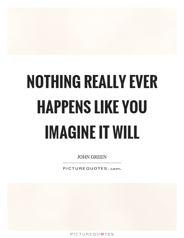 Nothing really ever happens like you imagine it will Picture Quote #1