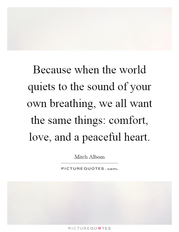 Because when the world quiets to the sound of your own breathing, we all want the same things: comfort, love, and a peaceful heart Picture Quote #1