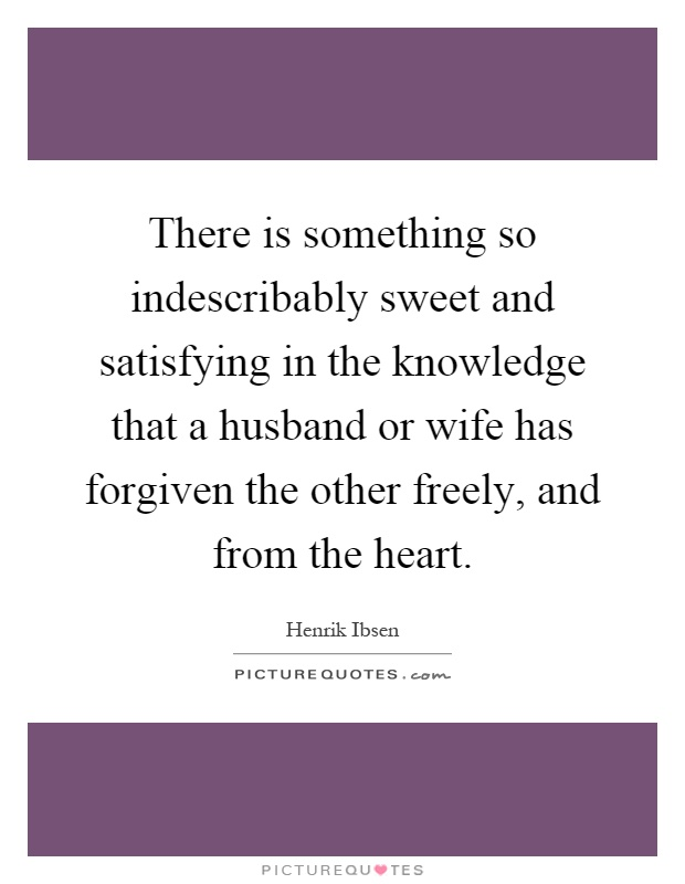 There is something so indescribably sweet and satisfying in the knowledge that a husband or wife has forgiven the other freely, and from the heart Picture Quote #1