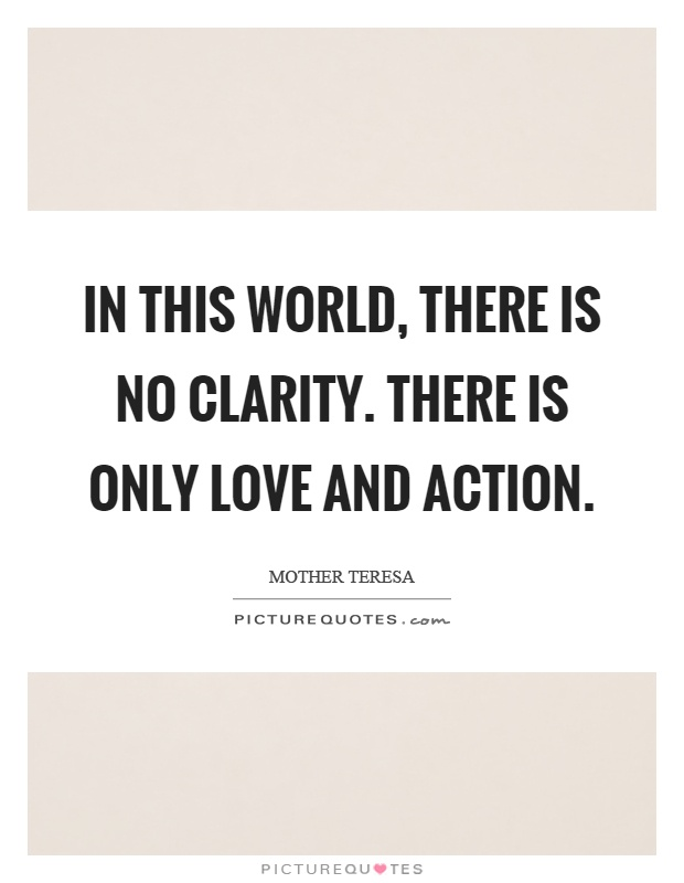 In this world, there is no clarity. There is only love and action Picture Quote #1