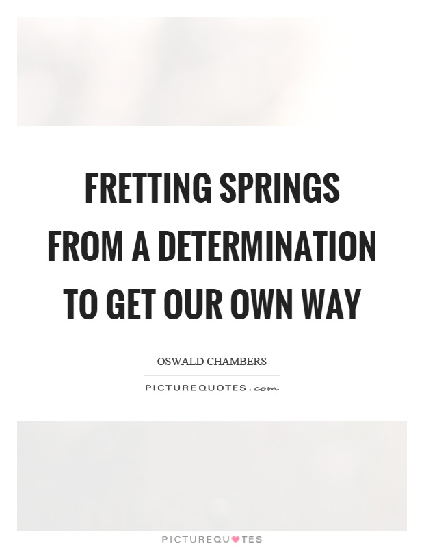 Fretting springs from a determination to get our own way Picture Quote #1