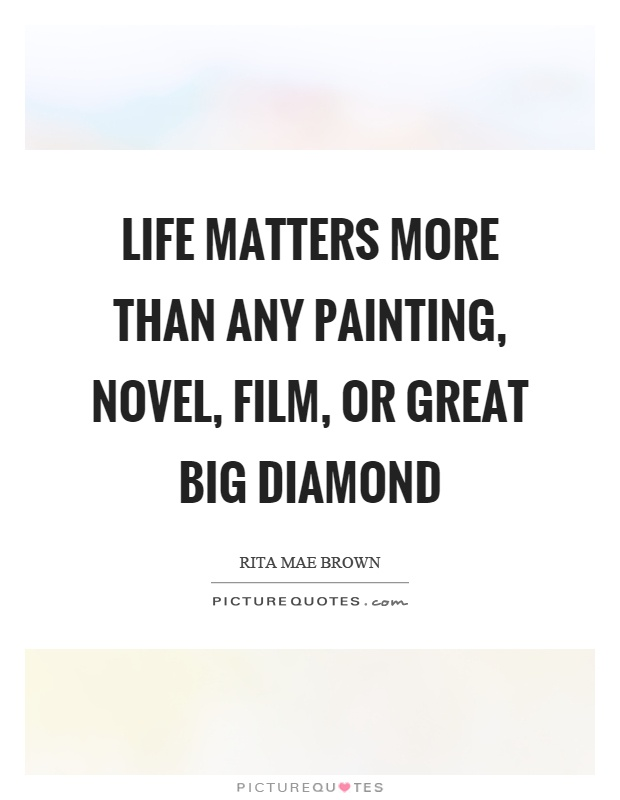 Life matters more than any painting, novel, film, or great big diamond Picture Quote #1