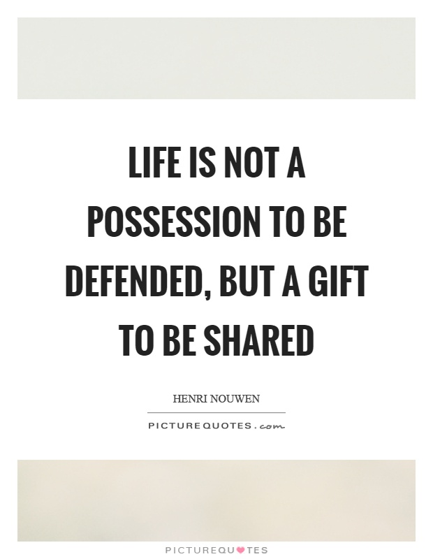Life is not a possession to be defended, but a gift to be shared Picture Quote #1