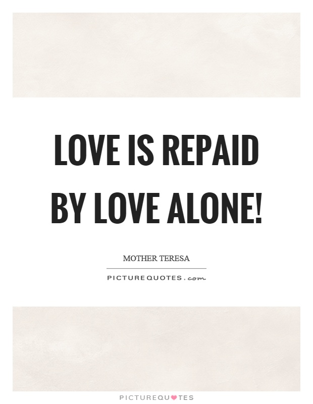 Love is repaid by love alone! Picture Quote #1